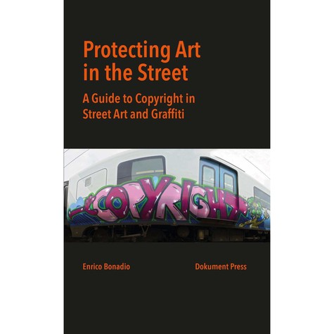 Enrico Bonadio - Protecting Art In The Street: A Guide To Copyright In Street Art And Graffiti