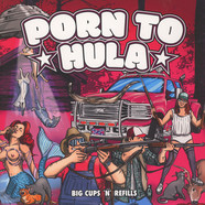 Porn To Hula - Big Cups 'N' Refills
