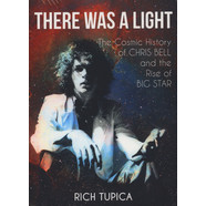 Rich Tupica - There Was A Light - The Cosmic History Of Chris Bell And The Rise Of Big Star